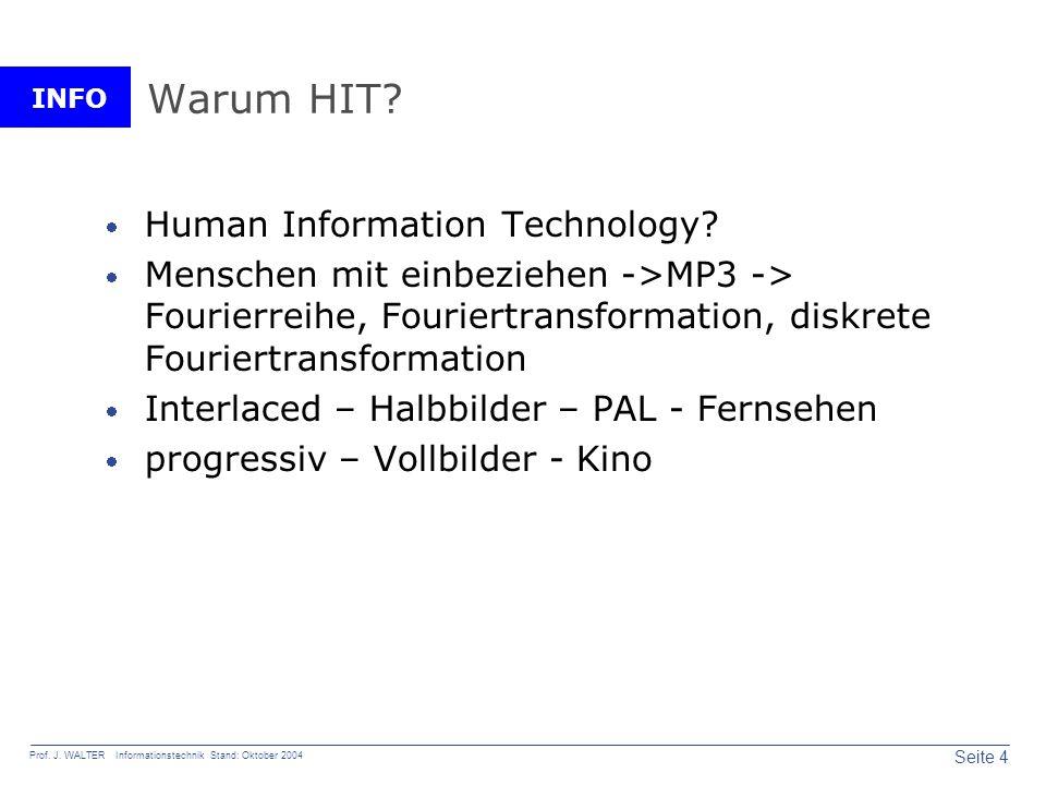 INFO Seite 4 Prof. J. WALTER Informationstechnik Stand: Oktober 2004 Warum HIT? Human Information Technology? Menschen mit einbeziehen ->MP3 -> Fourie