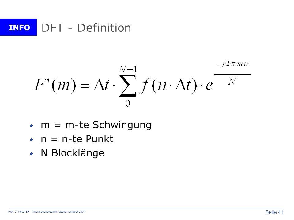 INFO Seite 41 Prof. J. WALTER Informationstechnik Stand: Oktober 2004 DFT - Definition m = m-te Schwingung n = n-te Punkt N Blocklänge