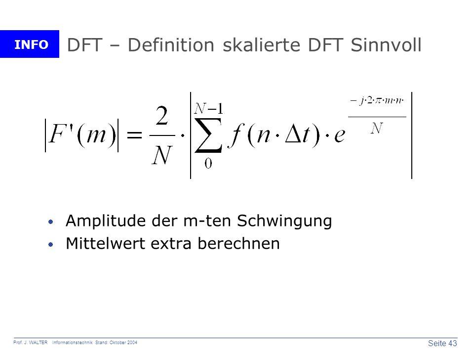 INFO Seite 43 Prof. J. WALTER Informationstechnik Stand: Oktober 2004 DFT – Definition skalierte DFT Sinnvoll Amplitude der m-ten Schwingung Mittelwer