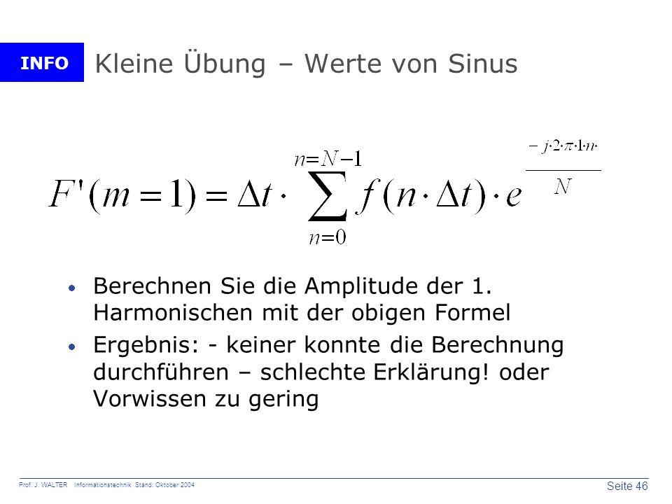 INFO Seite 46 Prof. J. WALTER Informationstechnik Stand: Oktober 2004 Kleine Übung – Werte von Sinus Berechnen Sie die Amplitude der 1. Harmonischen m