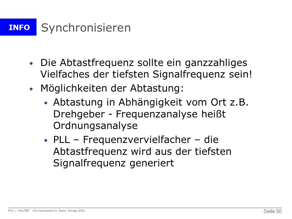 INFO Seite 50 Prof. J. WALTER Informationstechnik Stand: Oktober 2004 Synchronisieren Die Abtastfrequenz sollte ein ganzzahliges Vielfaches der tiefst