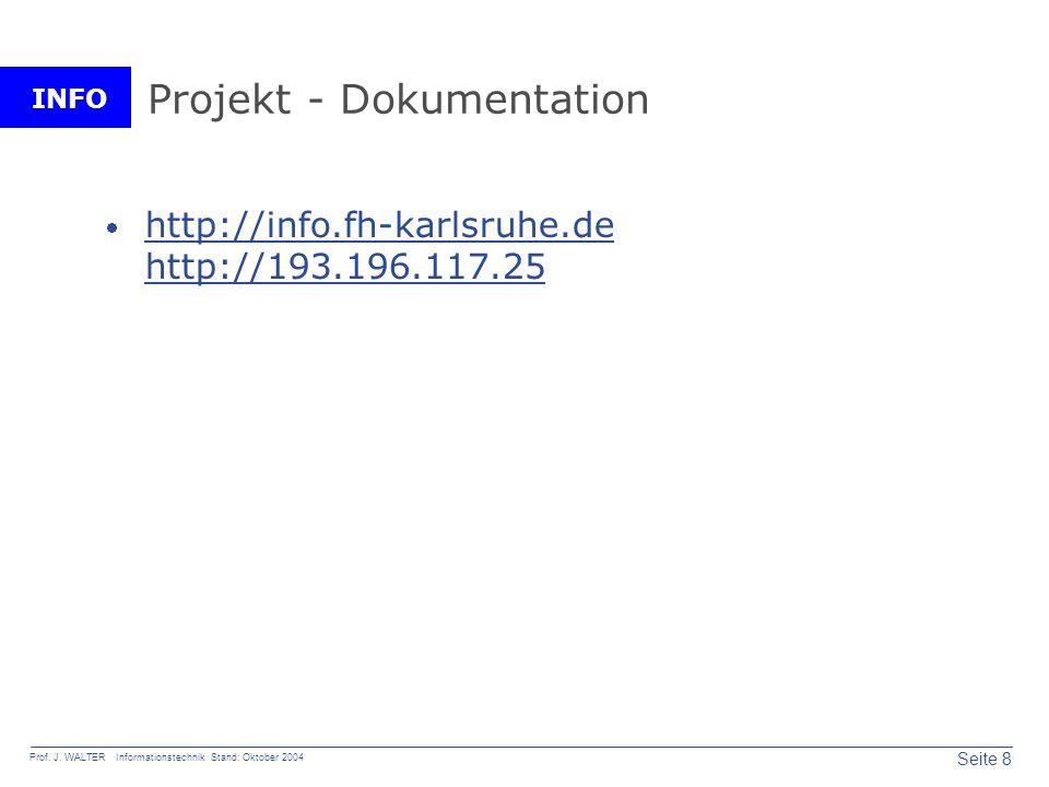 INFO Seite 8 Prof. J. WALTER Informationstechnik Stand: Oktober 2004 Projekt - Dokumentation http://info.fh-karlsruhe.de http://193.196.117.25 http://