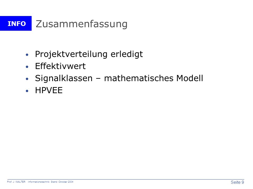INFO Seite 9 Prof. J. WALTER Informationstechnik Stand: Oktober 2004 Zusammenfassung Projektverteilung erledigt Effektivwert Signalklassen – mathemati