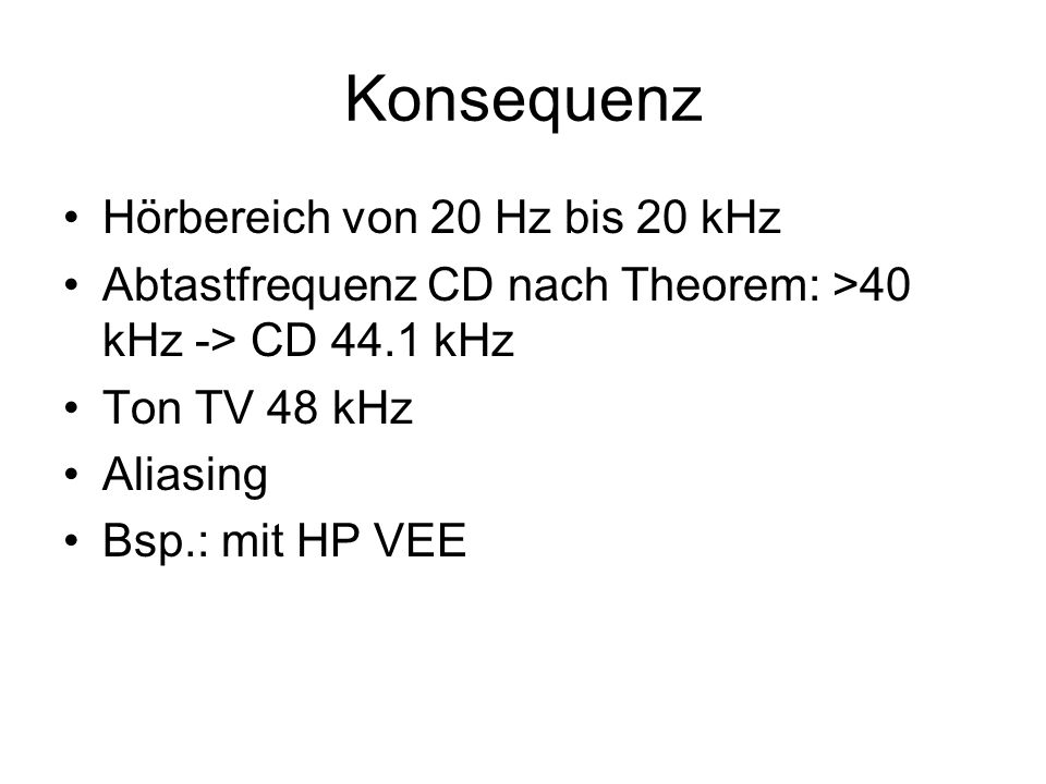 Konsequenz Hörbereich von 20 Hz bis 20 kHz Abtastfrequenz CD nach Theorem: >40 kHz -> CD 44.1 kHz Ton TV 48 kHz Aliasing Bsp.: mit HP VEE