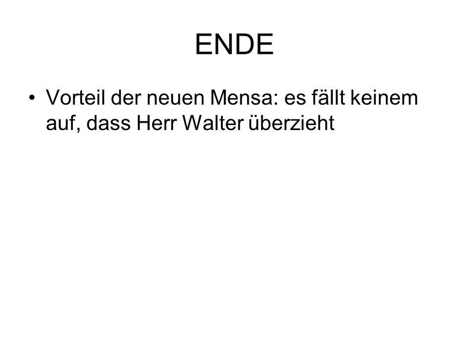 ENDE Vorteil der neuen Mensa: es fällt keinem auf, dass Herr Walter überzieht