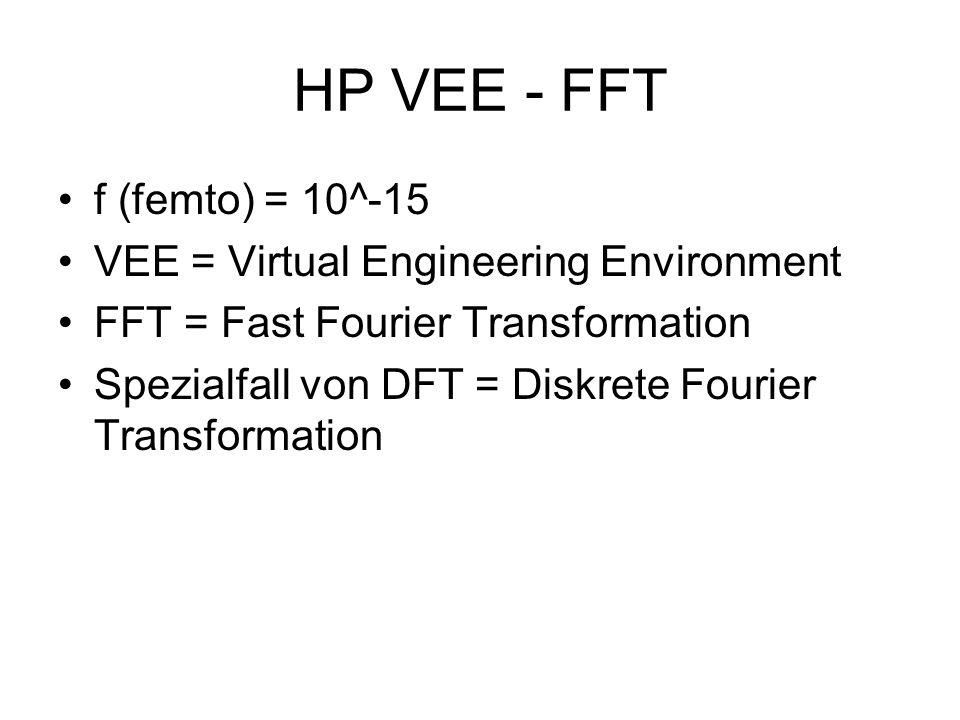 HP VEE - FFT f (femto) = 10^-15 VEE = Virtual Engineering Environment FFT = Fast Fourier Transformation Spezialfall von DFT = Diskrete Fourier Transfo