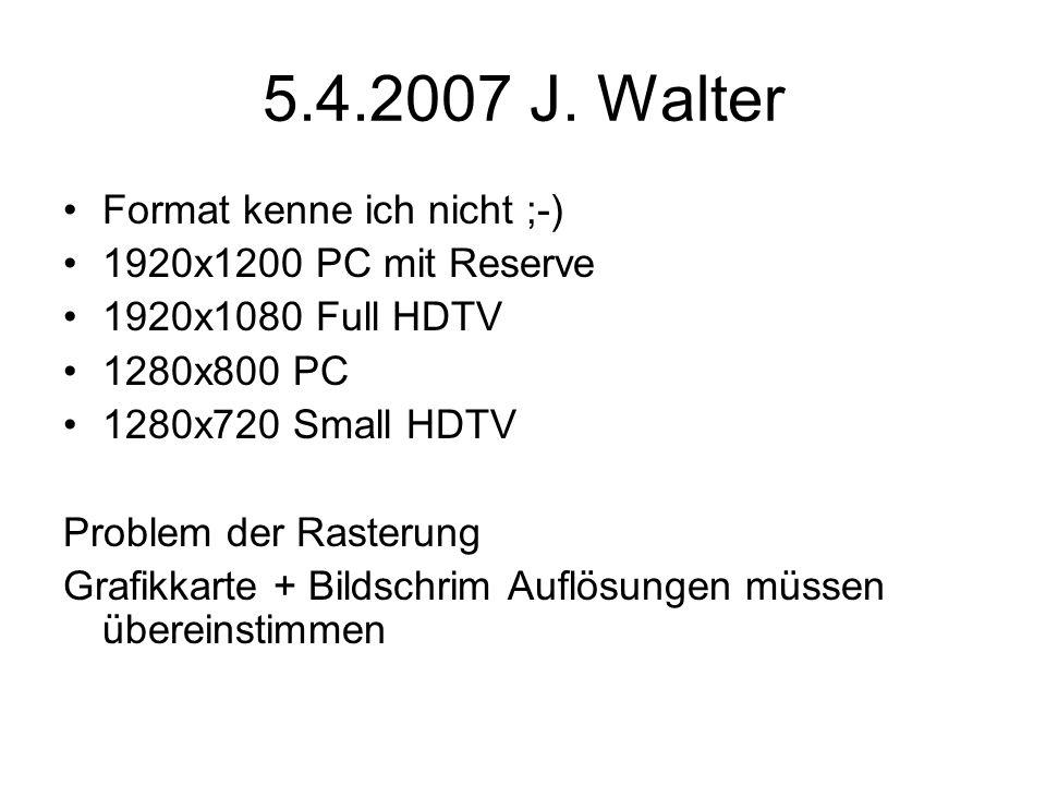 5.4.2007 J. Walter Format kenne ich nicht ;-) 1920x1200 PC mit Reserve 1920x1080 Full HDTV 1280x800 PC 1280x720 Small HDTV Problem der Rasterung Grafi