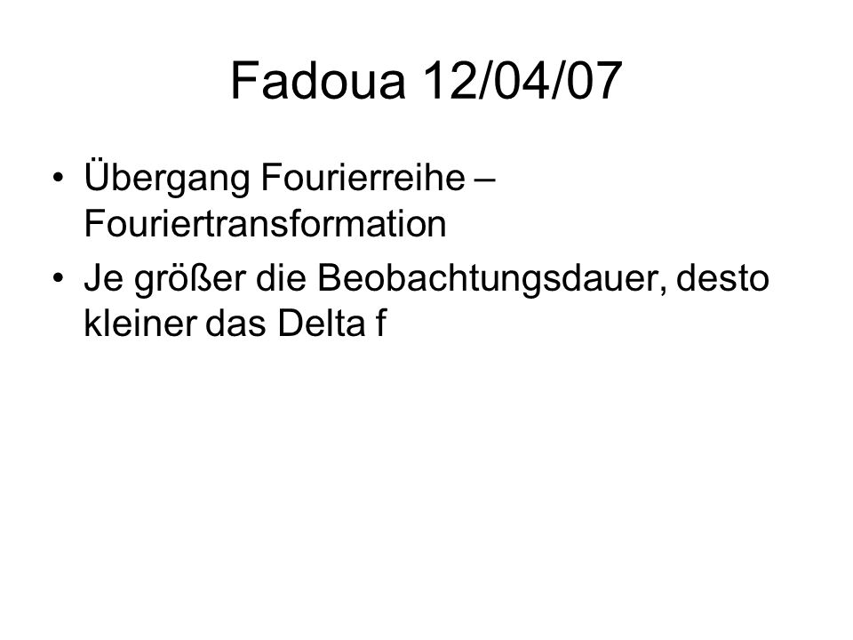 Fadoua 12/04/07 Übergang Fourierreihe – Fouriertransformation Je größer die Beobachtungsdauer, desto kleiner das Delta f