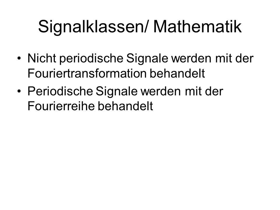 Signalklassen/ Mathematik Nicht periodische Signale werden mit der Fouriertransformation behandelt Periodische Signale werden mit der Fourierreihe beh