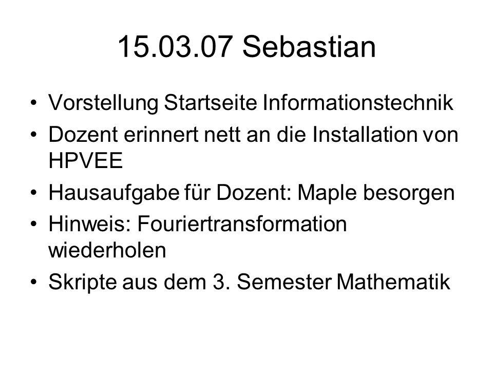 15.03.07 Sebastian Vorstellung Startseite Informationstechnik Dozent erinnert nett an die Installation von HPVEE Hausaufgabe für Dozent: Maple besorge