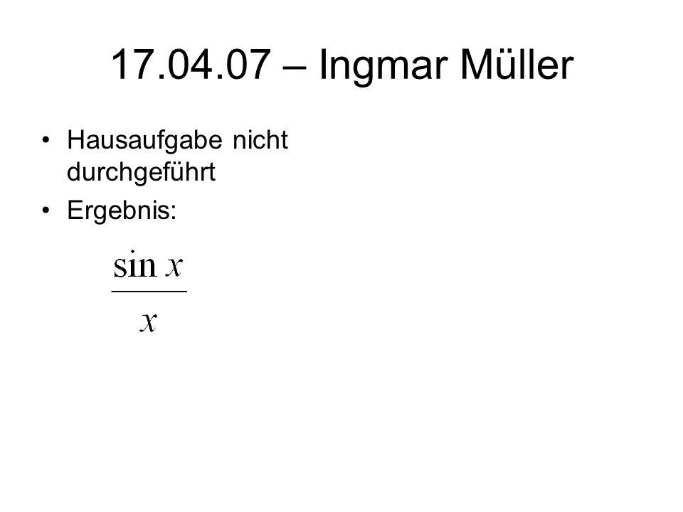 17.04.07 – Ingmar Müller Hausaufgabe nicht durchgeführt Ergebnis: