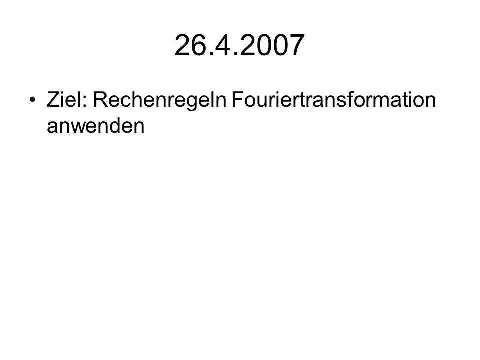 26.4.2007 Ziel: Rechenregeln Fouriertransformation anwenden