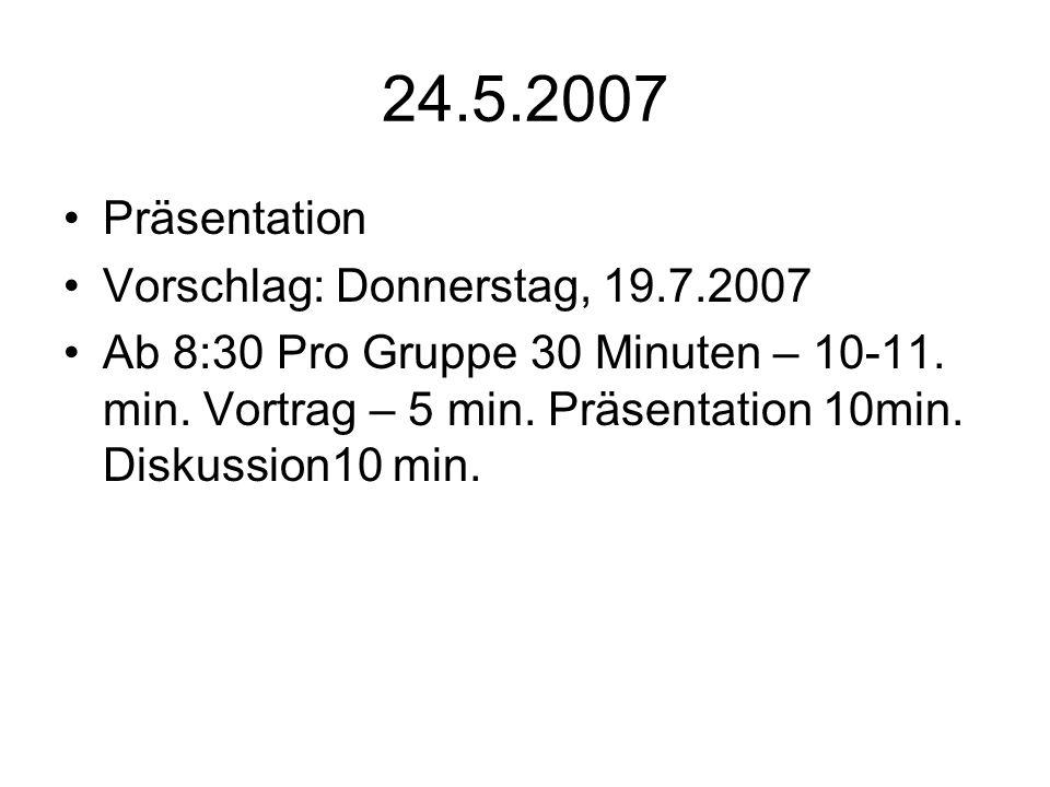 24.5.2007 Präsentation Vorschlag: Donnerstag, 19.7.2007 Ab 8:30 Pro Gruppe 30 Minuten – 10-11. min. Vortrag – 5 min. Präsentation 10min. Diskussion10