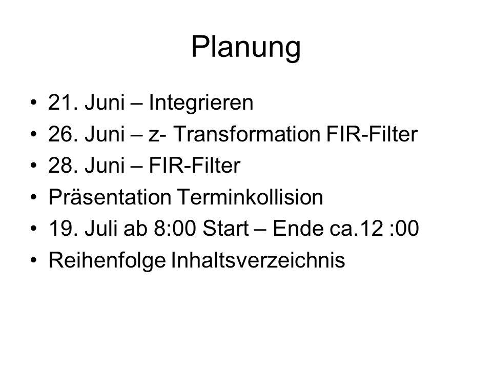 Planung 21. Juni – Integrieren 26. Juni – z- Transformation FIR-Filter 28. Juni – FIR-Filter Präsentation Terminkollision 19. Juli ab 8:00 Start – End