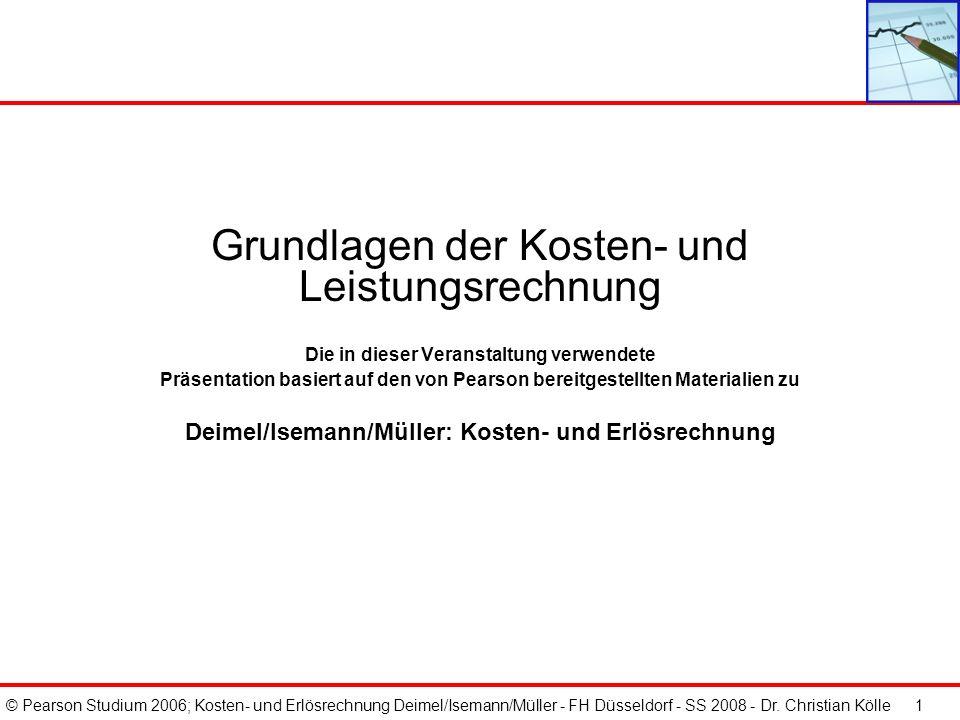 © Pearson Studium 2006; Kosten- und Erlösrechnung Deimel/Isemann/Müller - FH Düsseldorf - SS 2008 - Dr. Christian Kölle 1 Grundlagen der Kosten- und L