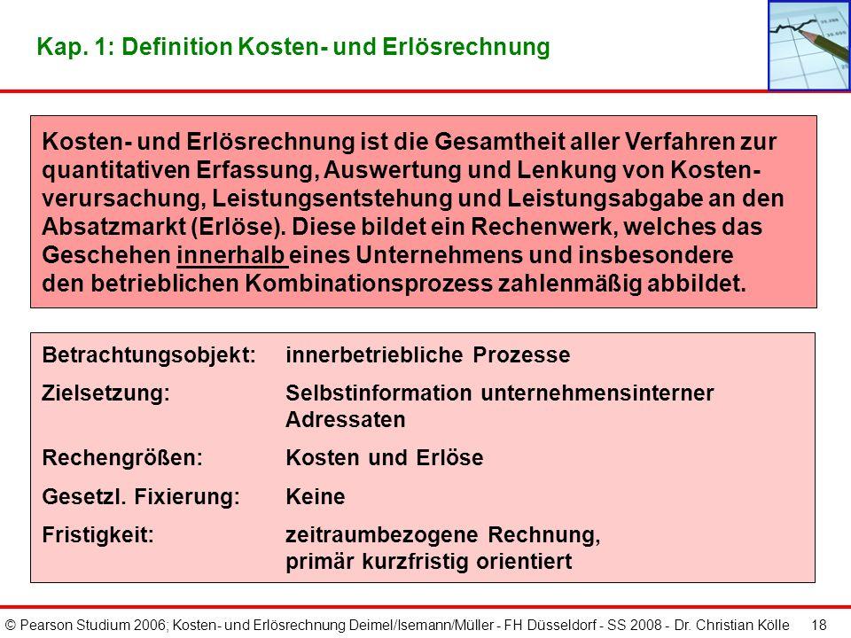 © Pearson Studium 2006; Kosten- und Erlösrechnung Deimel/Isemann/Müller - FH Düsseldorf - SS 2008 - Dr. Christian Kölle 18 Kosten- und Erlösrechnung i