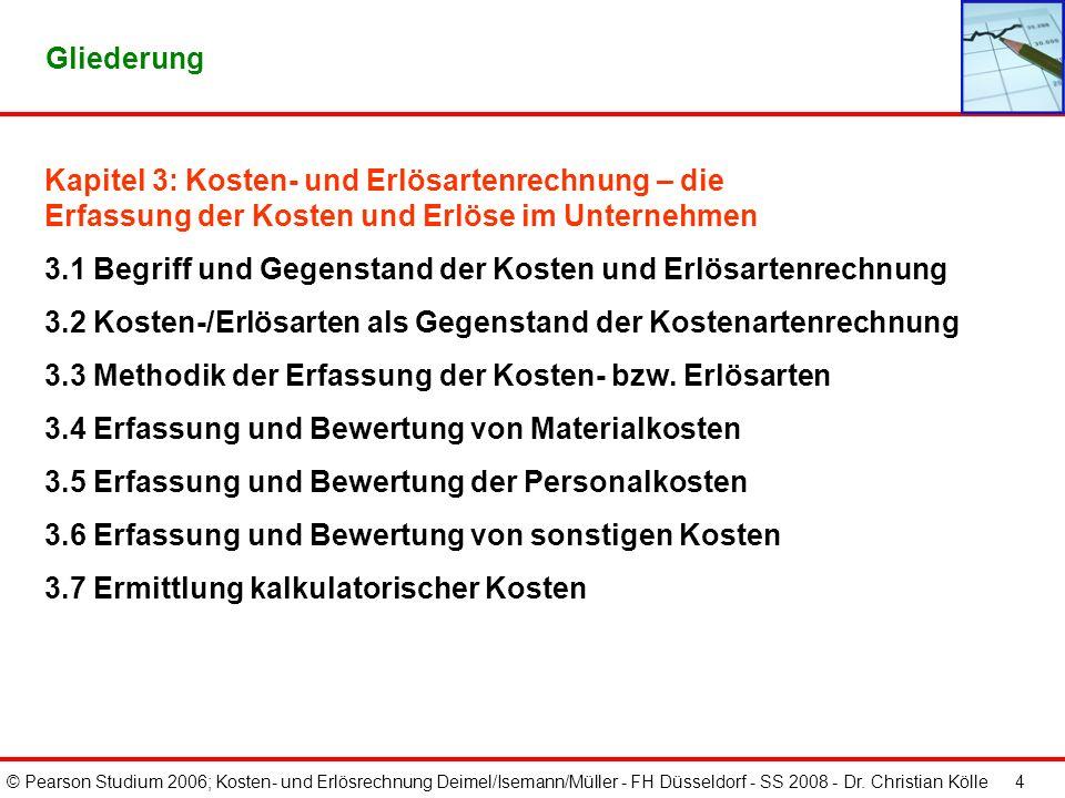 © Pearson Studium 2006; Kosten- und Erlösrechnung Deimel/Isemann/Müller - FH Düsseldorf - SS 2008 - Dr. Christian Kölle 4 Gliederung Kapitel 3: Kosten