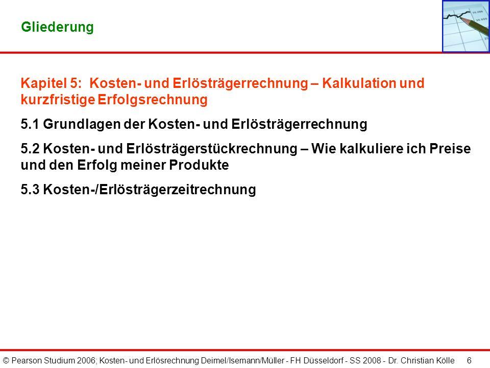 © Pearson Studium 2006; Kosten- und Erlösrechnung Deimel/Isemann/Müller - FH Düsseldorf - SS 2008 - Dr. Christian Kölle 6 Gliederung Kapitel 5: Kosten