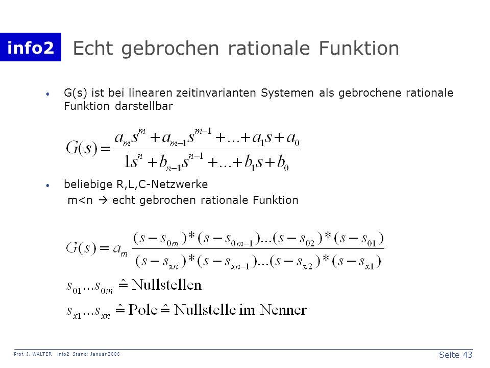 info2 Prof. J. WALTER info2 Stand: Januar 2006 Seite 43 Echt gebrochen rationale Funktion G(s) ist bei linearen zeitinvarianten Systemen als gebrochen