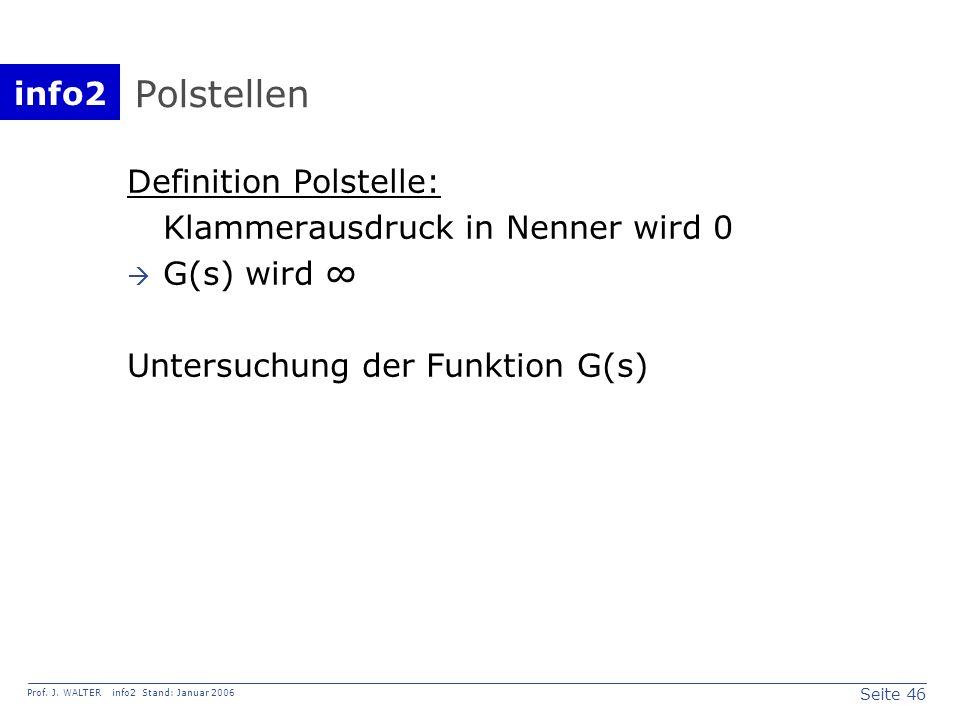 info2 Prof. J. WALTER info2 Stand: Januar 2006 Seite 46 Polstellen Definition Polstelle: Klammerausdruck in Nenner wird 0 G(s) wird Untersuchung der F