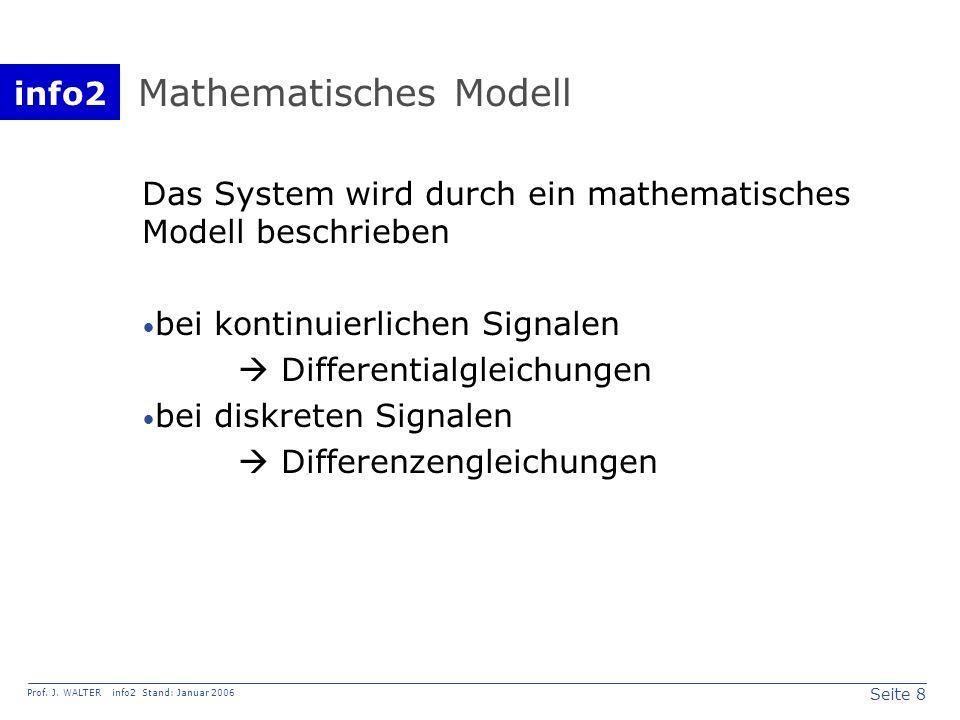 info2 Prof. J. WALTER info2 Stand: Januar 2006 Seite 8 Mathematisches Modell Das System wird durch ein mathematisches Modell beschrieben bei kontinuie