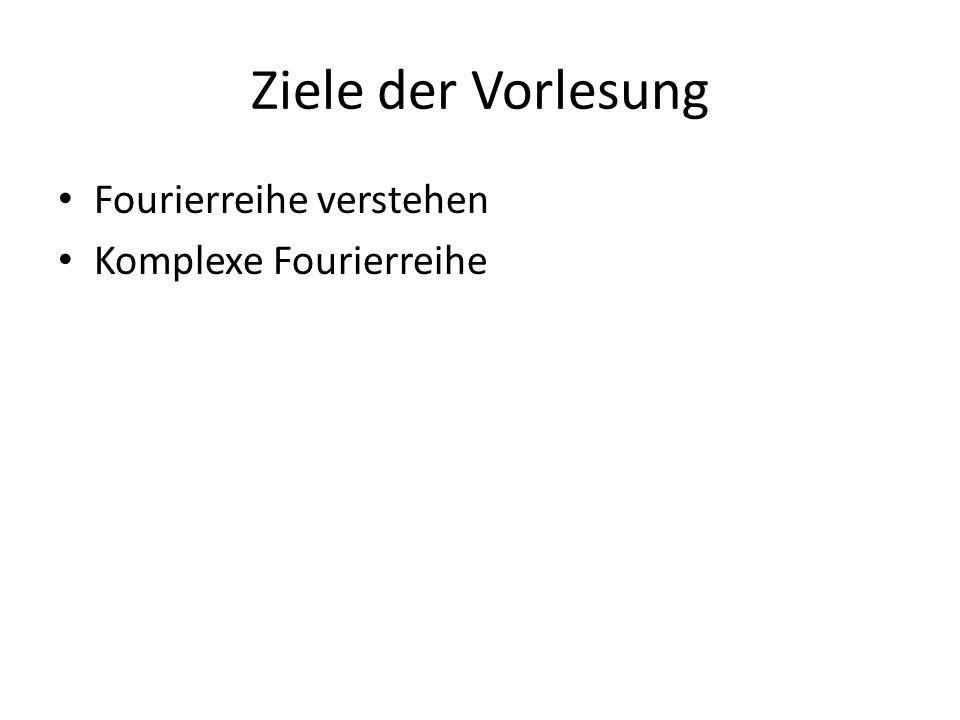 Ziele der Vorlesung Fourierreihe verstehen Komplexe Fourierreihe