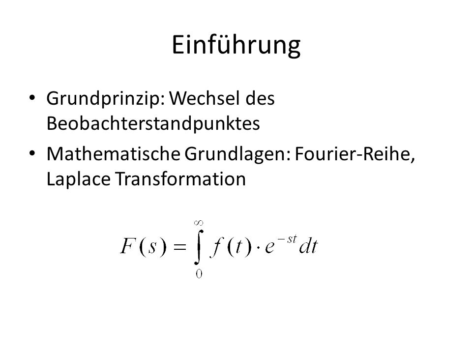 Einführung Grundprinzip: Wechsel des Beobachterstandpunktes Mathematische Grundlagen: Fourier-Reihe, Laplace Transformation