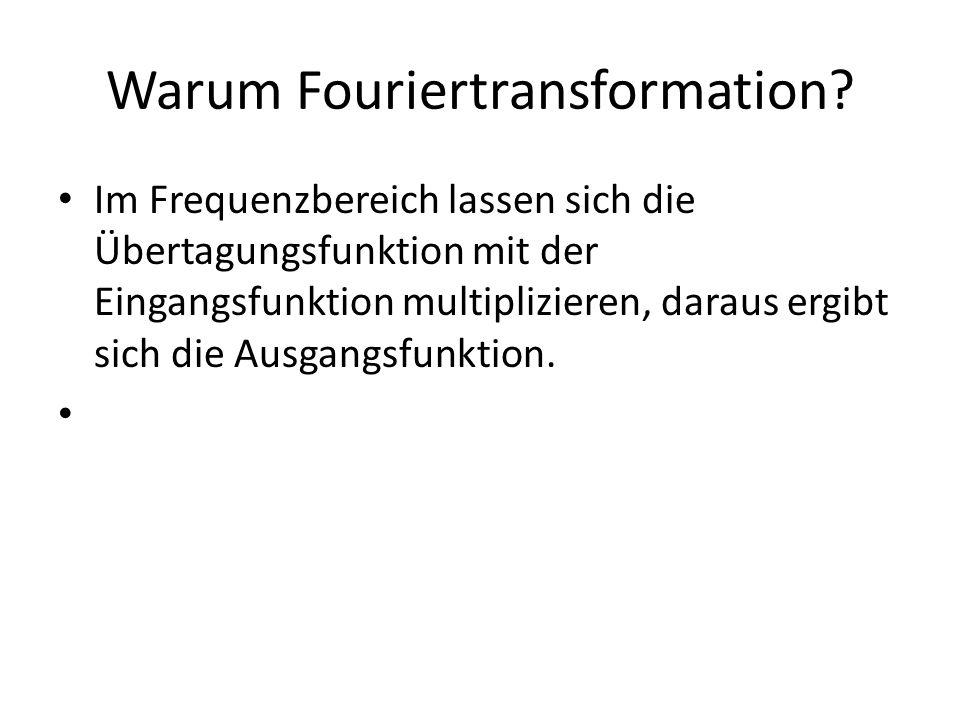 Warum Fouriertransformation? Im Frequenzbereich lassen sich die Übertagungsfunktion mit der Eingangsfunktion multiplizieren, daraus ergibt sich die Au