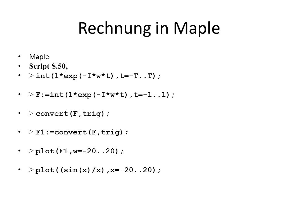 Rechnung in Maple Maple Script S.50, > int(1*exp(-I*w*t),t=-T..T); > F:=int(1*exp(-I*w*t),t=-1..1); > convert(F,trig); > F1:=convert(F,trig); > plot(F