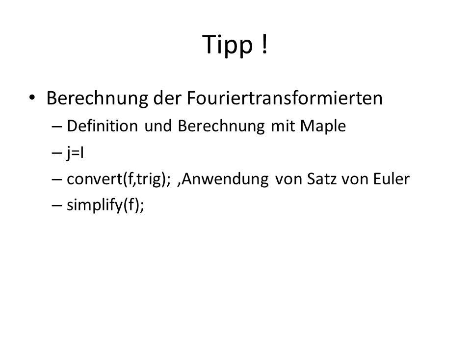 Tipp ! Berechnung der Fouriertransformierten – Definition und Berechnung mit Maple – j=I – convert(f,trig); Anwendung von Satz von Euler – simplify(f)