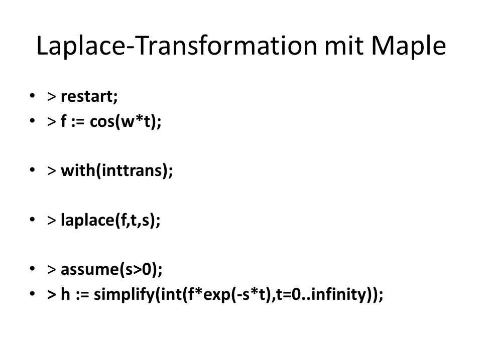 Laplace-Transformation mit Maple > restart; > f := cos(w*t); > with(inttrans); > laplace(f,t,s); > assume(s>0); > h := simplify(int(f*exp(-s*t),t=0..i