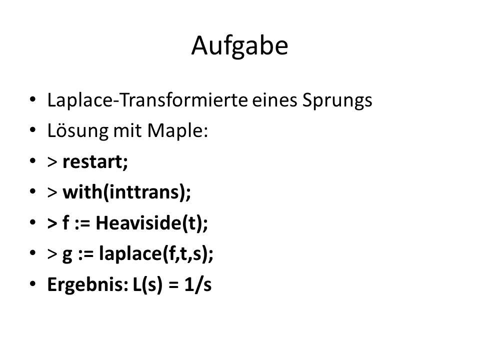 Aufgabe Laplace-Transformierte eines Sprungs Lösung mit Maple: > restart; > with(inttrans); > f := Heaviside(t); > g := laplace(f,t,s); Ergebnis: L(s)
