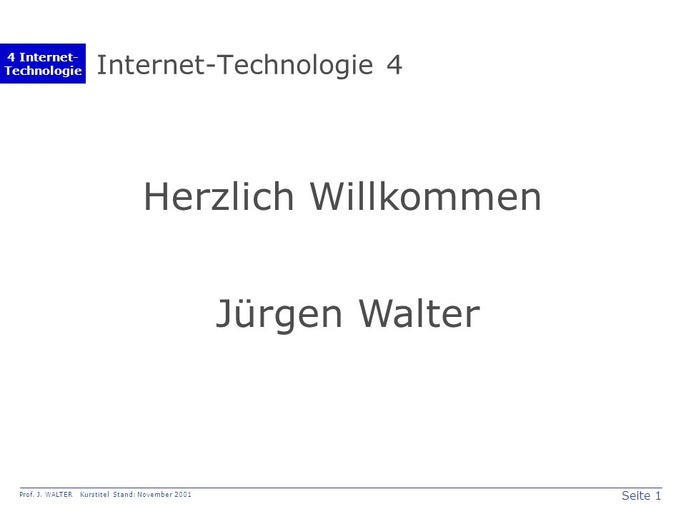 Seite 1 Prof. J. WALTER Kurstitel Stand: November 2001 4 Internet- Technologie Internet-Technologie 4 Herzlich Willkommen Jürgen Walter
