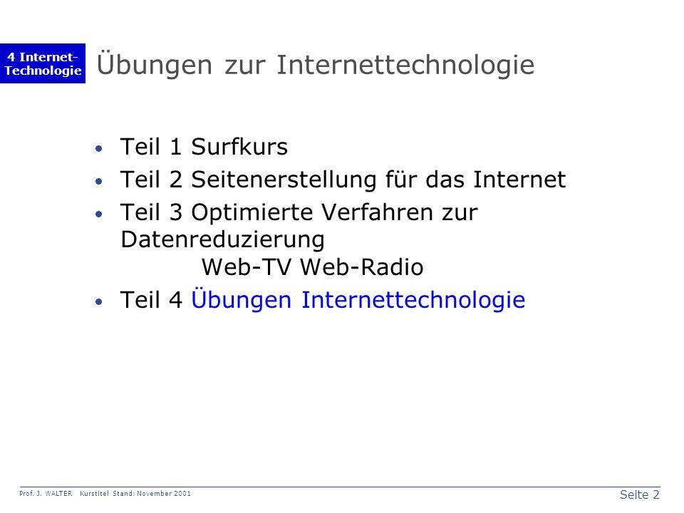 Seite 2 Prof. J. WALTER Kurstitel Stand: November 2001 4 Internet- Technologie Übungen zur Internettechnologie Teil 1 Surfkurs Teil 2 Seitenerstellung