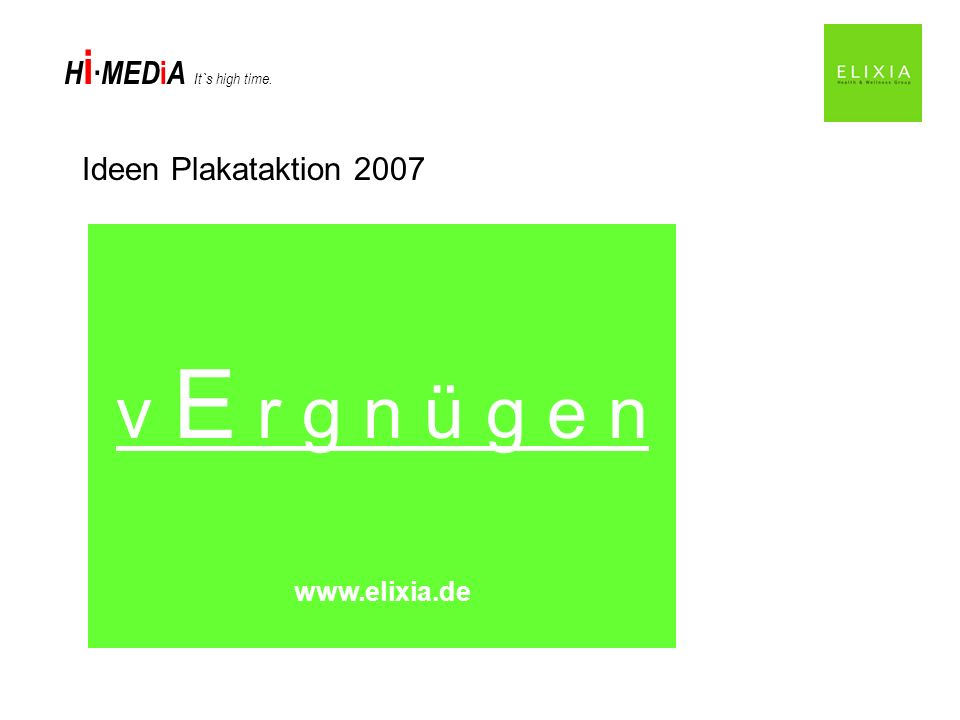 H i MED i A It`s high time. Ideen Plakataktion 2007 f r E u n d e www.elixia.de l i E b e www.elixia.de v E r g n ü g e n www.elixia.de