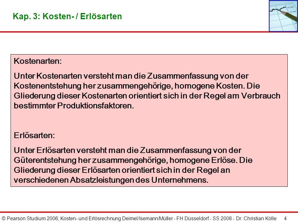 © Pearson Studium 2006; Kosten- und Erlösrechnung Deimel/Isemann/Müller - FH Düsseldorf - SS 2008 - Dr. Christian Kölle 3 Die Kosten- bzw. Erlösartenr