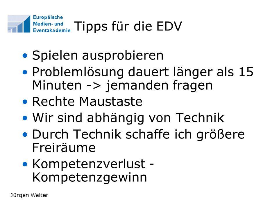 Jürgen Walter Tipps für die EDV Spielen ausprobieren Problemlösung dauert länger als 15 Minuten -> jemanden fragen Rechte Maustaste Wir sind abhängig von Technik Durch Technik schaffe ich größere Freiräume Kompetenzverlust - Kompetenzgewinn