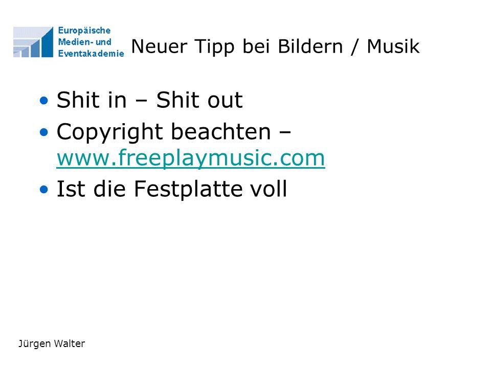 Jürgen Walter Neuer Tipp bei Bildern / Musik Shit in – Shit out Copyright beachten – www.freeplaymusic.com www.freeplaymusic.com Ist die Festplatte voll