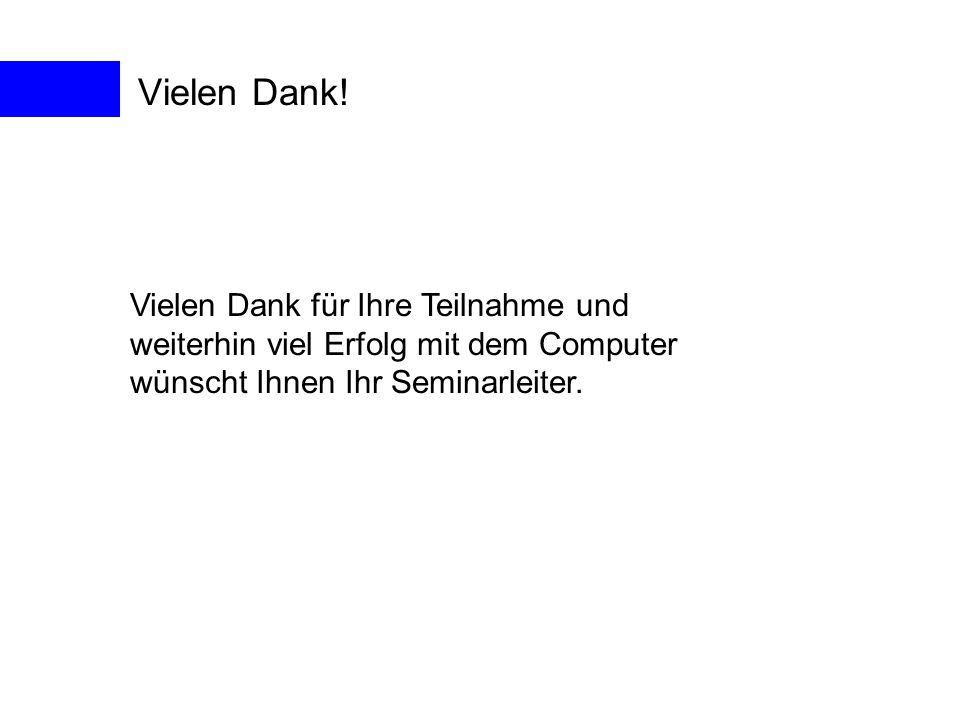 Vielen Dank! Vielen Dank für Ihre Teilnahme und weiterhin viel Erfolg mit dem Computer wünscht Ihnen Ihr Seminarleiter.