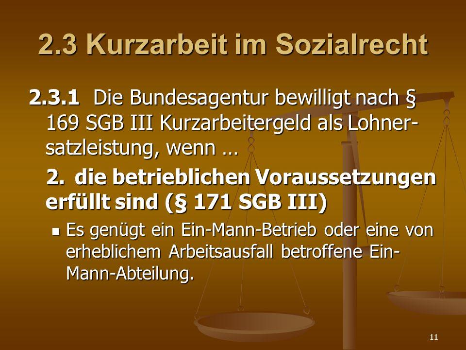11 2.3 Kurzarbeit im Sozialrecht 2.3.1 Die Bundesagentur bewilligt nach § 169 SGB III Kurzarbeitergeld als Lohner- satzleistung, wenn … 2.die betriebl