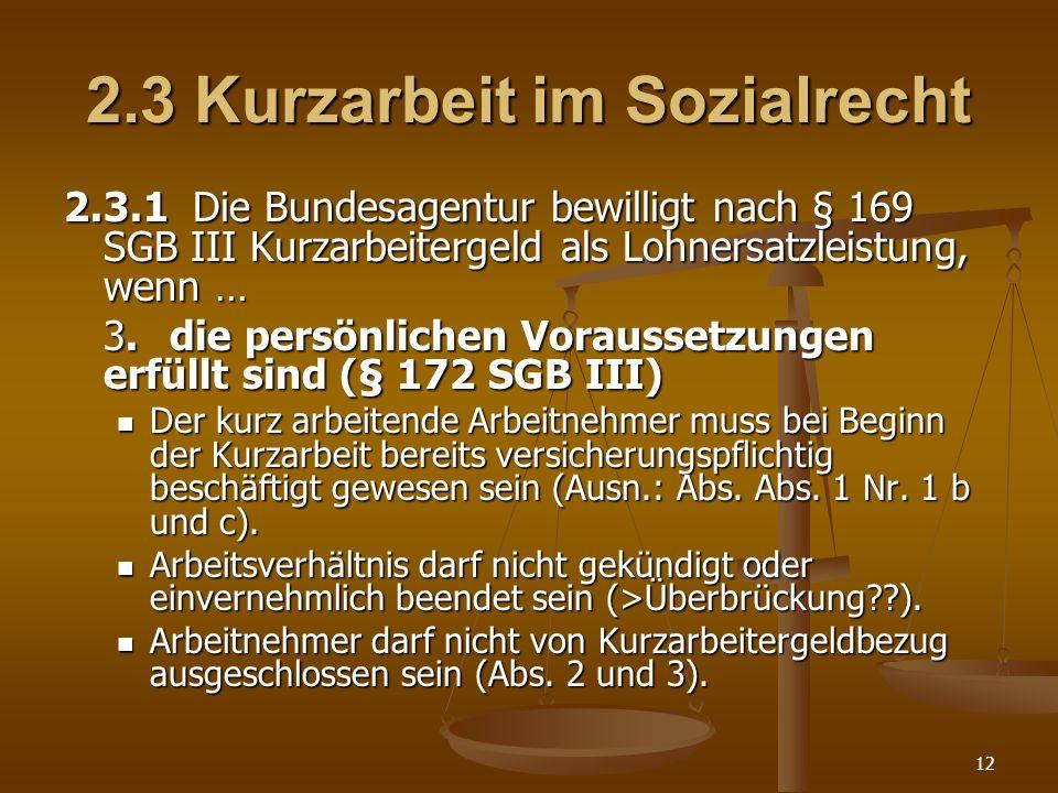12 2.3 Kurzarbeit im Sozialrecht 2.3.1 Die Bundesagentur bewilligt nach § 169 SGB III Kurzarbeitergeld als Lohnersatzleistung, wenn … 3.die persönlich