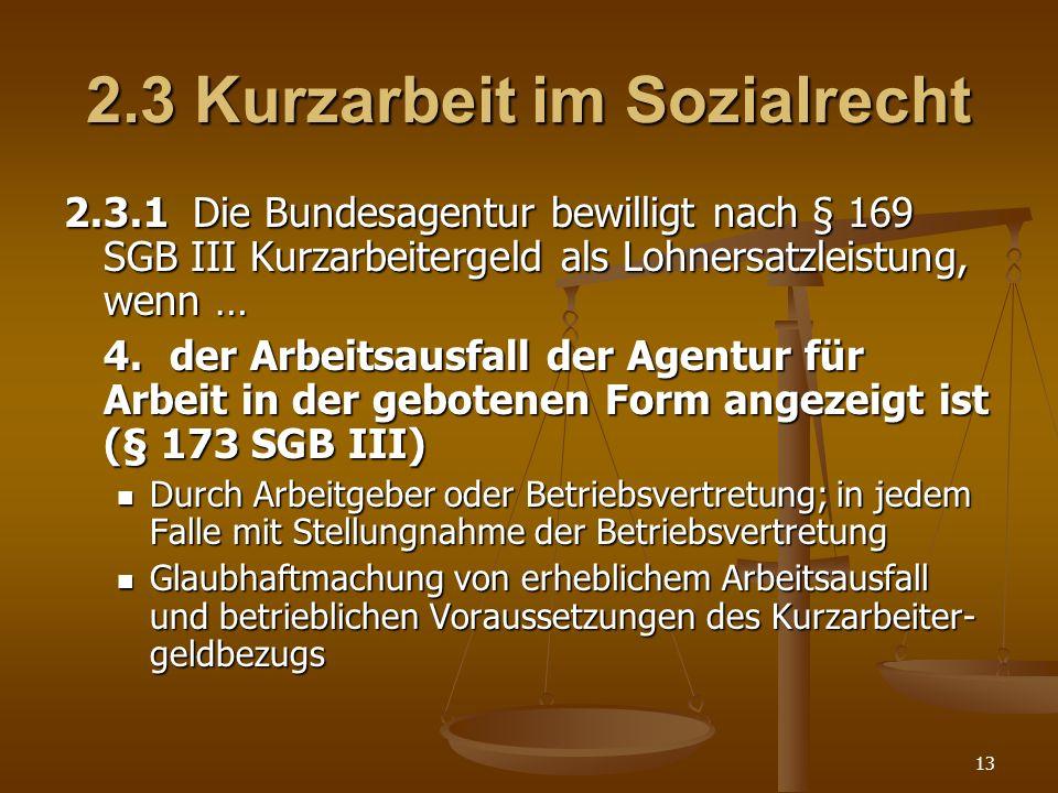 13 2.3 Kurzarbeit im Sozialrecht 2.3.1 Die Bundesagentur bewilligt nach § 169 SGB III Kurzarbeitergeld als Lohnersatzleistung, wenn … 4.der Arbeitsaus