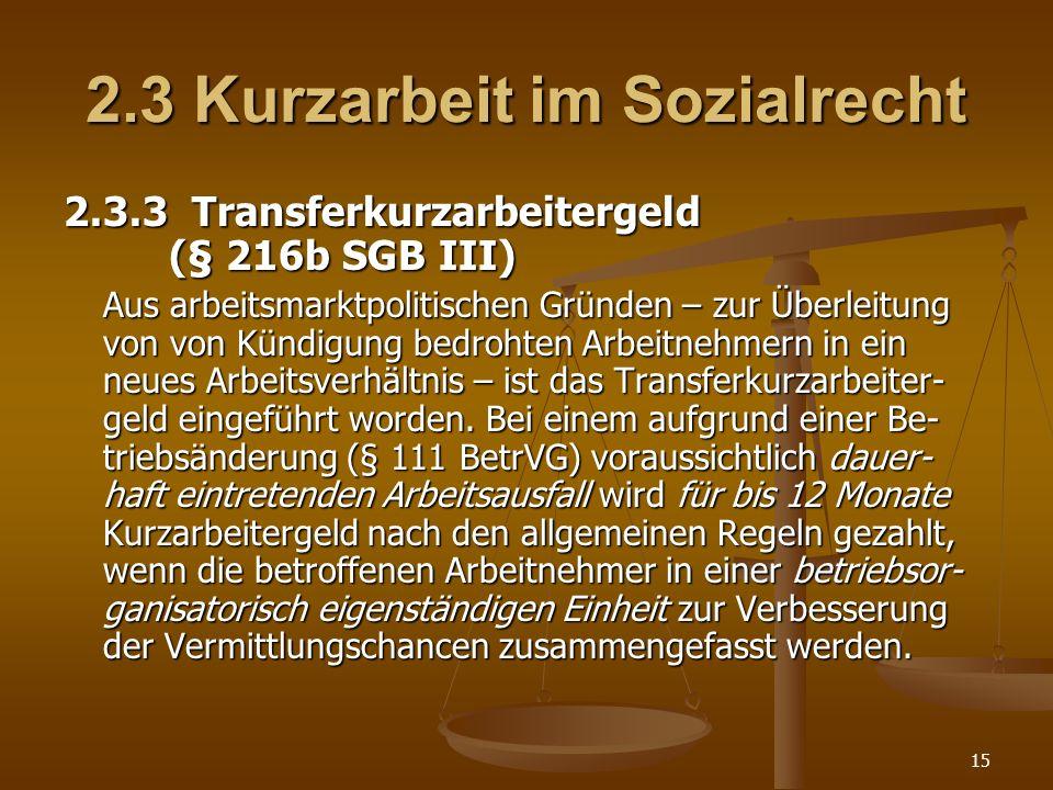 15 2.3 Kurzarbeit im Sozialrecht 2.3.3 Transferkurzarbeitergeld (§ 216b SGB III) Aus arbeitsmarktpolitischen Gründen – zur Überleitung von von Kündigu