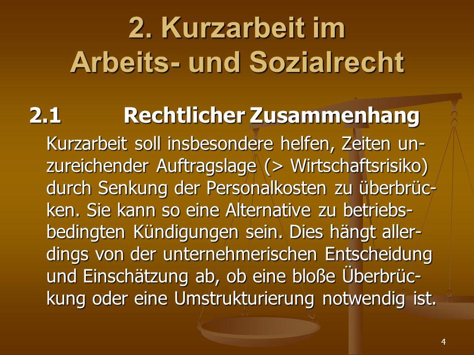 4 2. Kurzarbeit im Arbeits- und Sozialrecht 2.1Rechtlicher Zusammenhang Kurzarbeit soll insbesondere helfen, Zeiten un- zureichender Auftragslage (> W