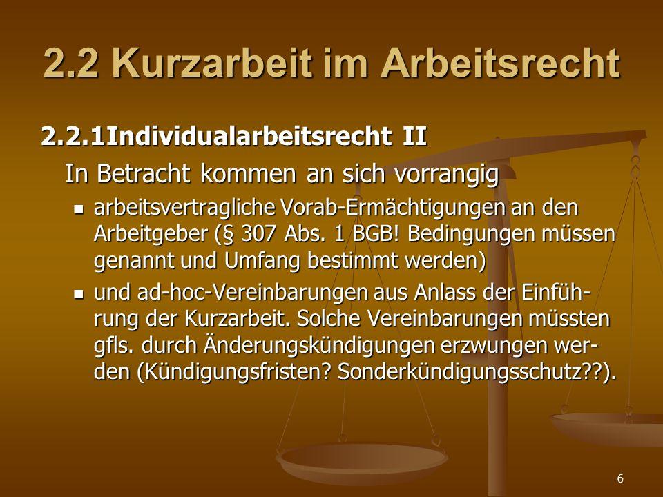 6 2.2 Kurzarbeit im Arbeitsrecht 2.2.1Individualarbeitsrecht II In Betracht kommen an sich vorrangig arbeitsvertragliche Vorab-Ermächtigungen an den A