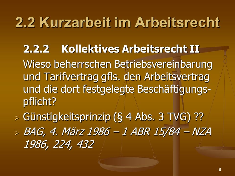 8 2.2 Kurzarbeit im Arbeitsrecht 2.2.2 Kollektives Arbeitsrecht II Wieso beherrschen Betriebsvereinbarung und Tarifvertrag gfls. den Arbeitsvertrag un