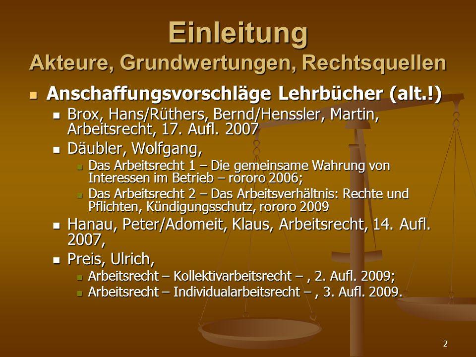 2 Einleitung Akteure, Grundwertungen, Rechtsquellen Anschaffungsvorschläge Lehrbücher (alt.!) Anschaffungsvorschläge Lehrbücher (alt.!) Brox, Hans/Rüthers, Bernd/Henssler, Martin, Arbeitsrecht, 17.