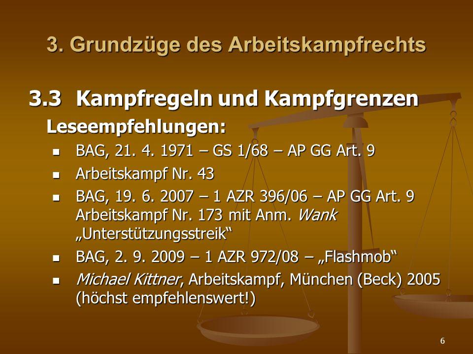 6 3. Grundzüge des Arbeitskampfrechts 3.3Kampfregeln und Kampfgrenzen Leseempfehlungen: BAG, 21. 4. 1971 – GS 1/68 – AP GG Art. 9 BAG, 21. 4. 1971 – G