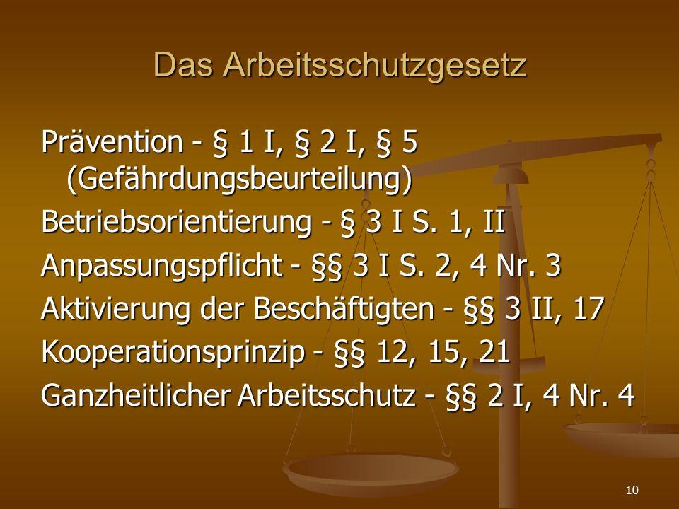Das Arbeitsschutzgesetz Prävention - § 1 I, § 2 I, § 5 (Gefährdungsbeurteilung) Betriebsorientierung - § 3 I S. 1, II Anpassungspflicht - §§ 3 I S. 2,