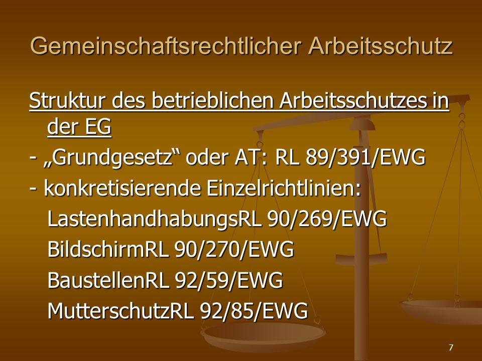Gemeinschaftsrechtlicher Arbeitsschutz Struktur des betrieblichen Arbeitsschutzes in der EG - Grundgesetz oder AT: RL 89/391/EWG - konkretisierende Ei